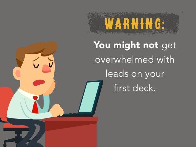 WARNING: You might not get overwhelmed with leads on your first deck.