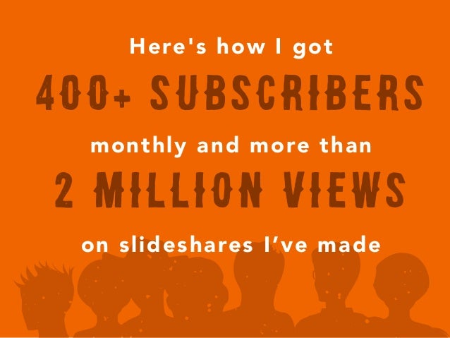 Here's how I got monthly and more than on slideshares I've made 2 Million views 400+ subscribers