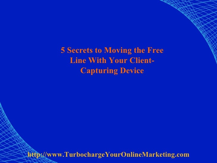 5 Secrets to Moving the Free Line With Your Client-Capturing Device http:// www.TurbochargeYourOnlineMarketing.com