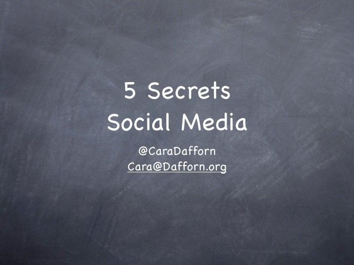 5 Secrets Social Media    @CaraDafforn  Cara@Dafforn.org
