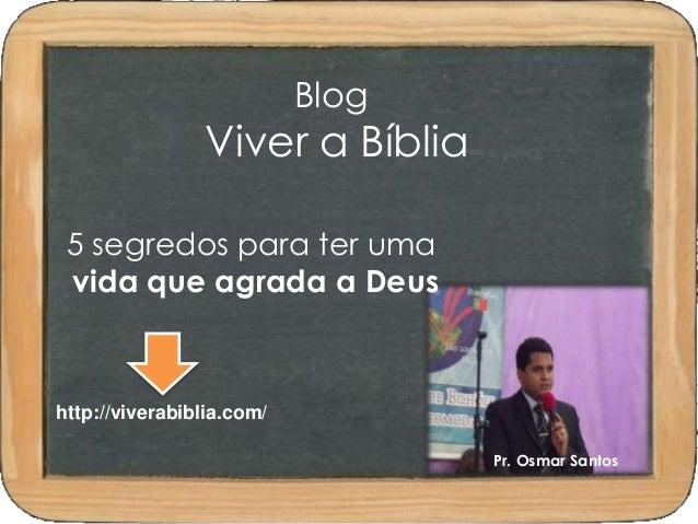 Blog  Viver a Bíblia  5 segredos para ter uma  vida que agrada a Deus  http://viverabiblia.com/  Pr. Osmar Santos