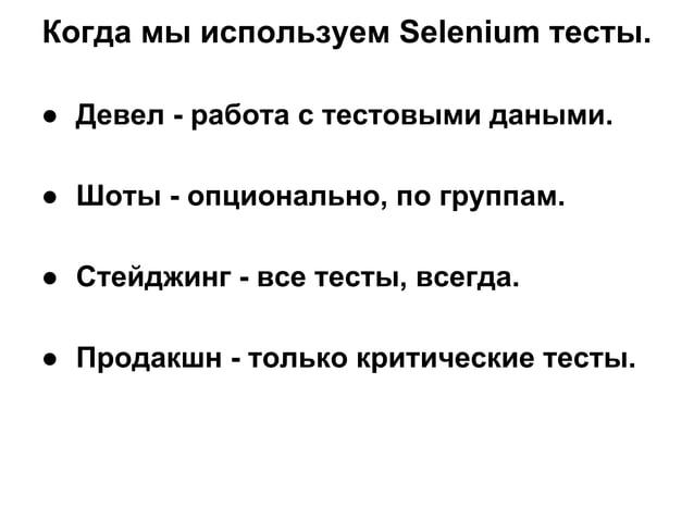 Когда мы используем Selenium тесты. ● Девел - работа с тестовыми даными. ● Шоты - опционально, по группам. ● Стейджинг - в...