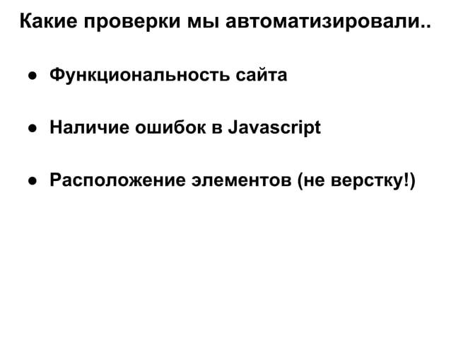Какие проверки мы автоматизировали.. ● Функциональность сайта ● Наличие ошибок в Javascript ● Расположение элементов (не в...
