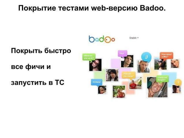 Покрытие тестами web-версию Badoo. Покрыть быстро все фичи и запустить в ТС