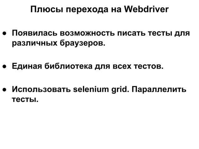 Плюсы перехода на Webdriver ● Появилась возможность писать тесты для различных браузеров. ● Единая библиотека для всех тес...