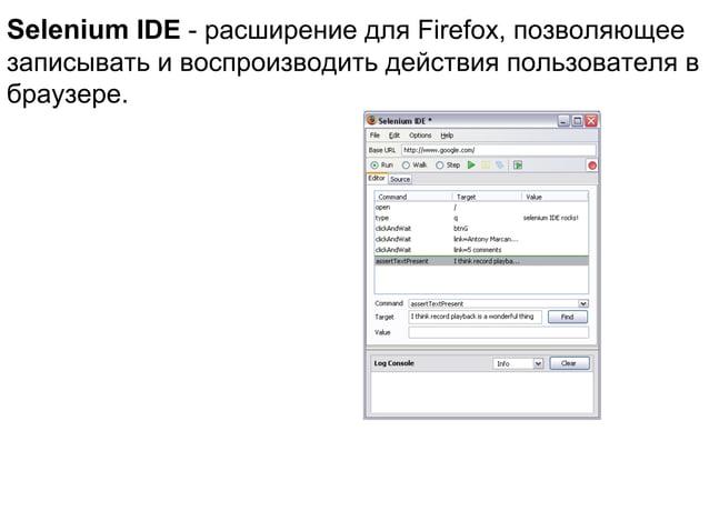 Selenium IDE - расширение для Firefox, позволяющее записывать и воспроизводить действия пользователя в браузере.