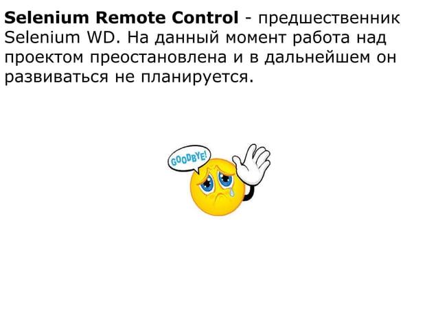 Selenium Remote Control - предшественник Selenium WD. На данный момент работа над проектом преостановлена и в дальнейшем о...