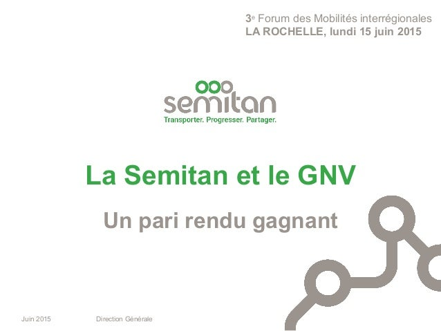 Juin 2015 Direction Générale Un pari rendu gagnant La Semitan et le GNV 3e Forum des Mobilités interrégionales LA ROCHELLE...