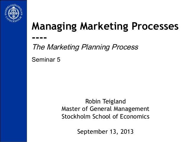Seminar 5 Managing Marketing Processes ---- The Marketing Planning Process Robin Teigland Master of General Management Sto...