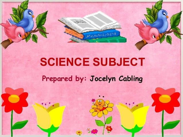 SCIENCE SUBJECTPrepared by: Jocelyn Cabling