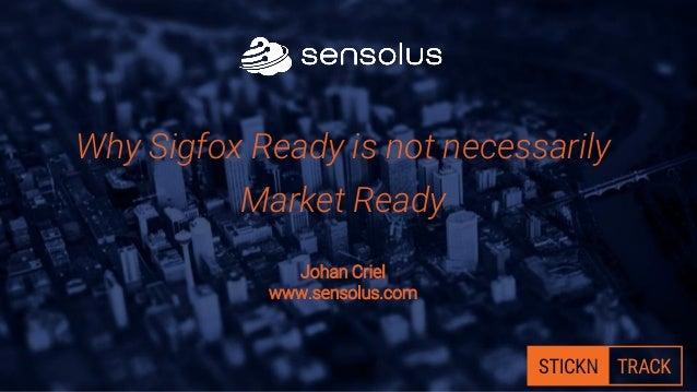 Why Sigfox Ready is not necessarily Market Ready Johan Criel www.sensolus.com