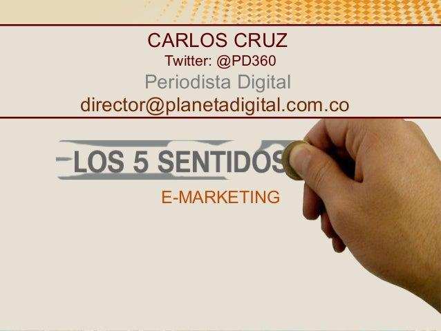CARLOS CRUZ Twitter: @PD360  Periodista Digital director@planetadigital.com.co  E-MARKETING