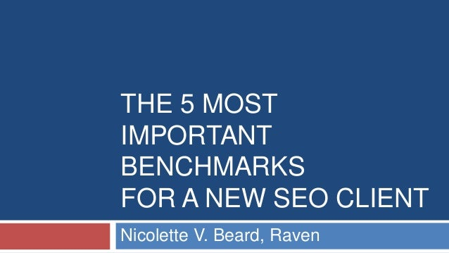 THE 5 MOST  IMPORTANT  BENCHMARKS  FOR A NEW SEO CLIENT  Nicolette V. Beard, Raven