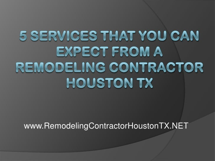 5 Services That You Can Expect From a Remodeling Contractor Houston TX<br />www.RemodelingContractorHoustonTX.NET<br />