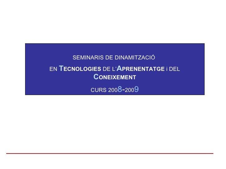 SEMINARIS DE DINAMITZACIÓ  EN  T ECNOLOGIES  DE L' A PRENENTATGE  i DEL  C ONEIXEMENT CURS 200 8 - 200 9