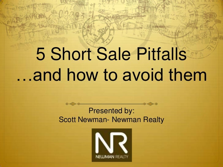 5 Short Sale Pitfalls…and how to avoid them            Presented by:    Scott Newman- Newman Realty