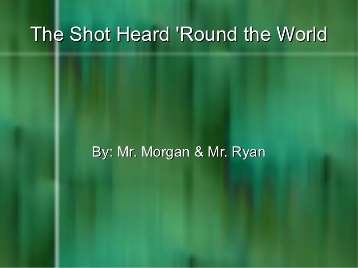 The Shot Heard 'Round the World By: Mr. Morgan & Mr. Ryan