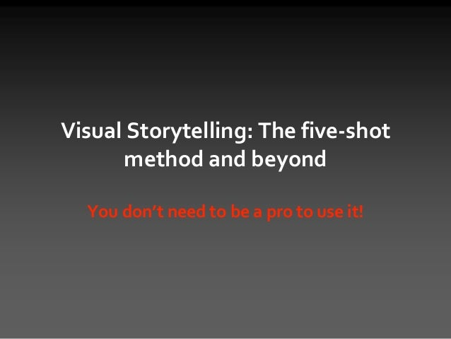 Visual Storytelling: The five-shot method and beyond You don't need to be a pro to use it!