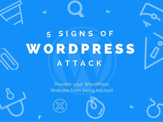 W O R D P R E S S A T T A C K Prevent your WordPress Website from being hacked 5 S I G N S O F