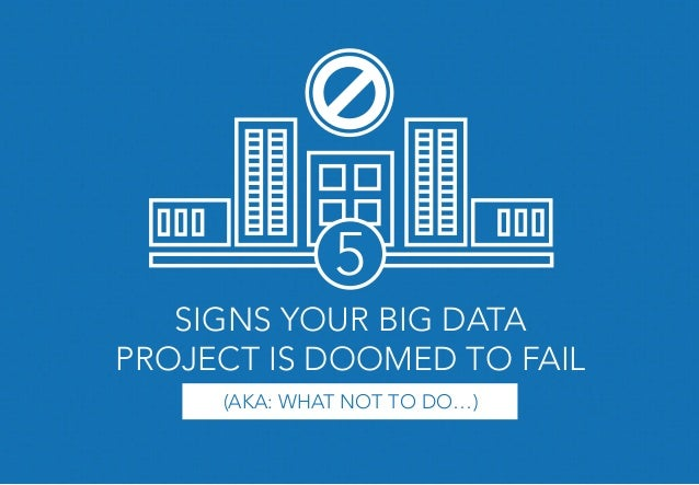 SIGNS YOUR BIG DATA PROJECT IS DOOMED TO FAIL (AKA: WHAT NOT TO DO…) 5