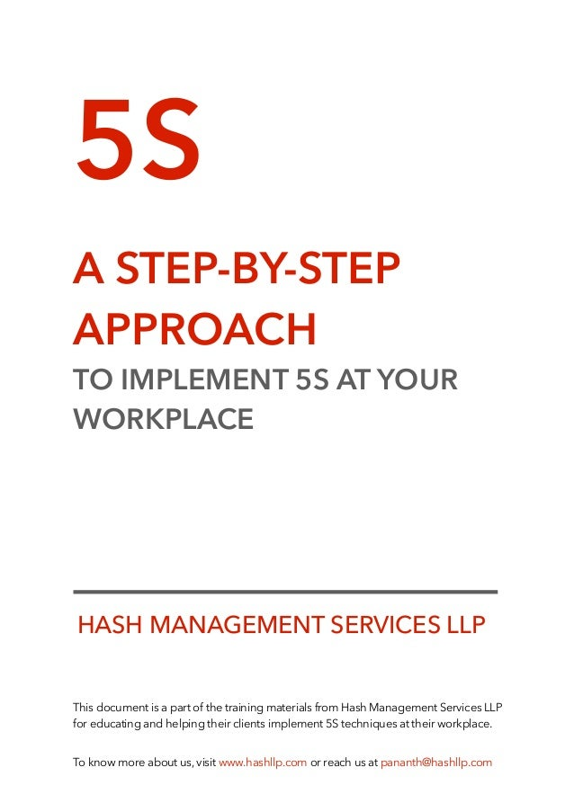 5S A STEP-BY-STEP APPROACH TO IMPLEMENT 5S AT YOUR WORKPLACE This document is a part of the training materials from Hash M...