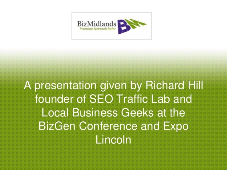 A presentation given by Richard Hill  founder of SEO Traffic Lab and    Local Business Geeks at the   BizGen Conference an...