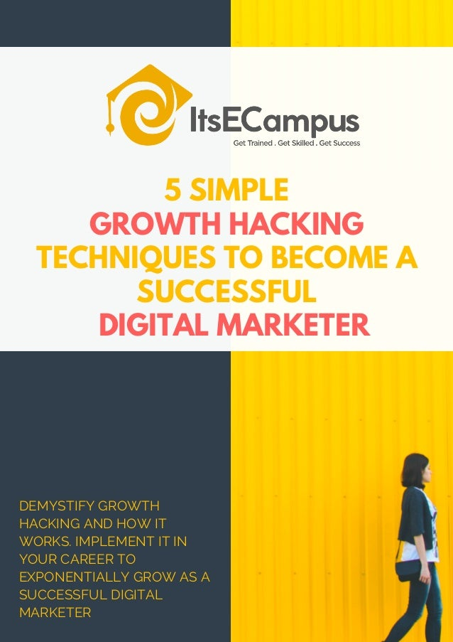 5 SIMPLE GROWTH HACKING TECHNIQUES TO BECOME A SUCCESSFUL DIGITAL MARKETER DEMYSTIFY GROWTH HACKING AND HOW IT WORKS. IMPL...