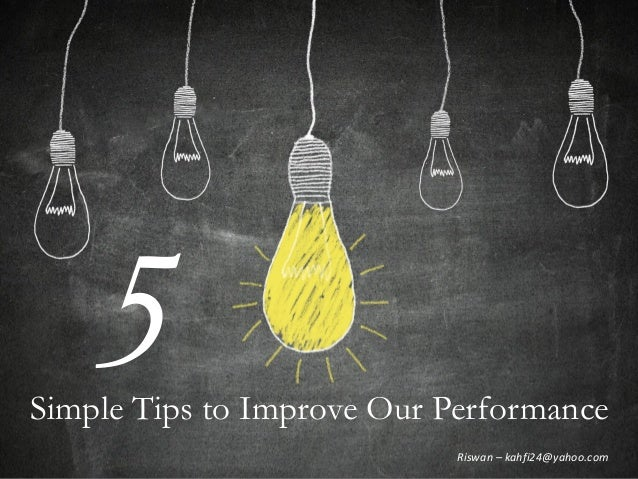 Simple Tips to Improve Our Performance 5 Riswan – kahfi24@yahoo.com
