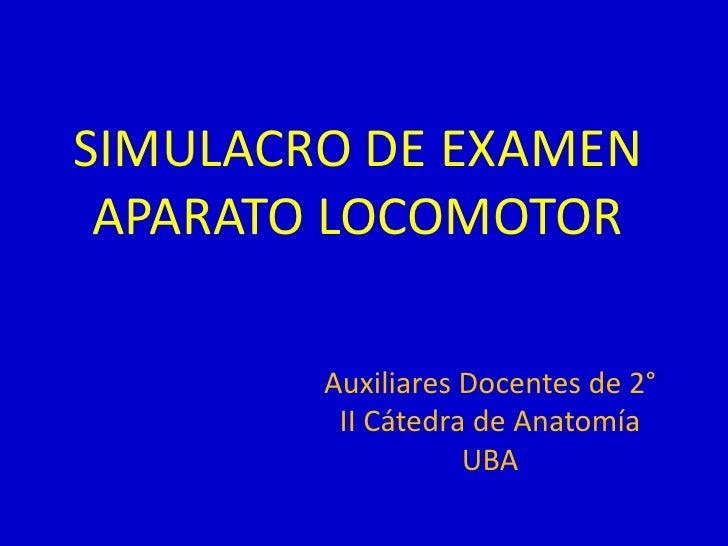 SIMULACRO DE EXAMEN APARATO LOCOMOTOR        Auxiliares Docentes de 2°         II Cátedra de Anatomía                   UBA