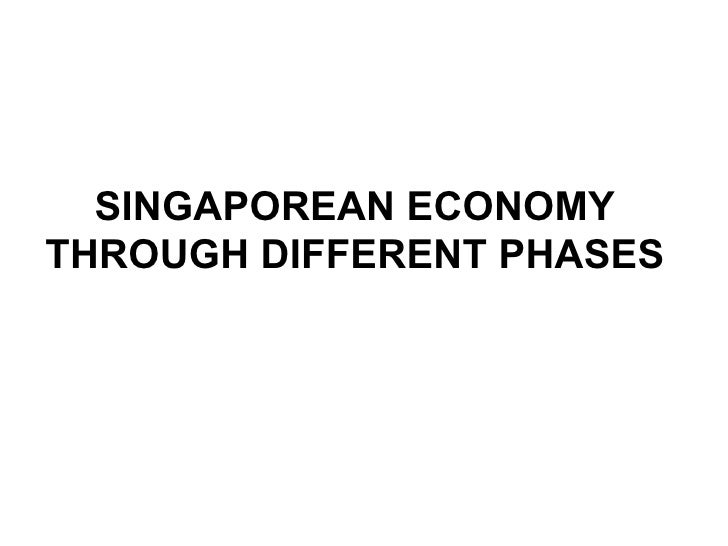 SINGAPOREAN ECONOMY THROUGH DIFFERENT PHASES