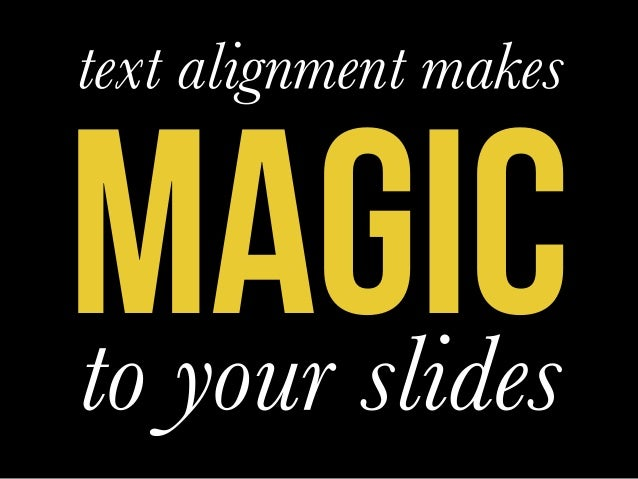 MAGIC   text alignment makes    to your slides