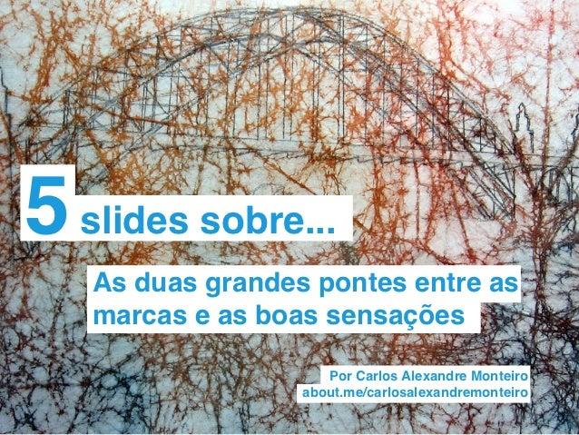 5 slides sobre...   As duas grandes pontes entre as   marcas e as boas sensações                     Por Carlos Alexandre ...