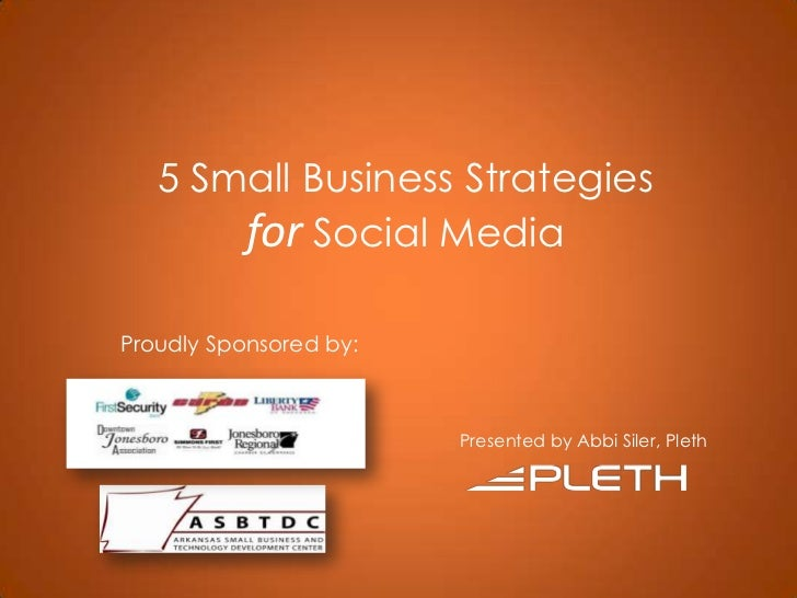 5 Small Business StrategiesforSocial Media<br />Proudly Sponsored by: <br />Presented by Abbi Siler, Pleth<br />