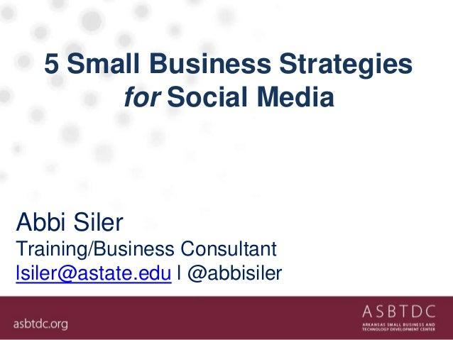 5 Small Business Strategies for Social Media Abbi Siler Training/Business Consultant lsiler@astate.edu l @abbisiler