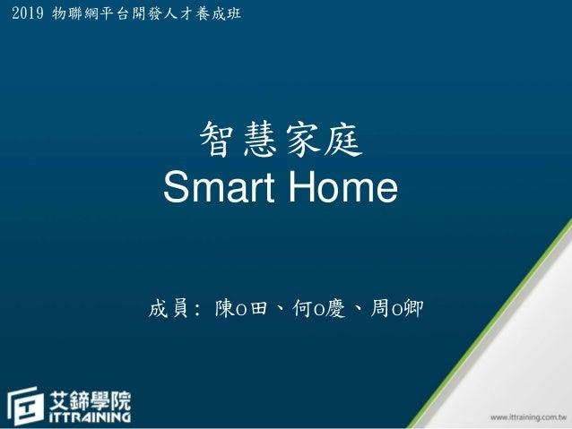 智慧家庭 Smart Home 成員: 陳o田、何o慶、周o卿 2019 物聯網平台開發人才養成班