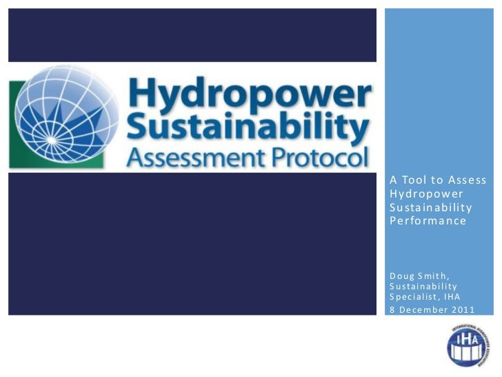A Tool to AssessHydropowerSustainabilityPerformanceDoug Smith,S u s ta i n a b i l i t yS p e c i a l i st , I H A8 Decemb...