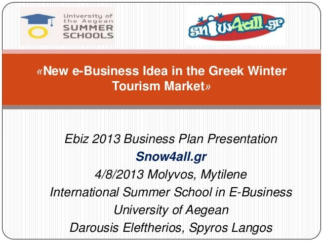 Ebiz 2013 Business Plan Presentation Snow4all.gr 4/8/2013 Molyvos, Mytilene International Summer School in E-Business Univ...