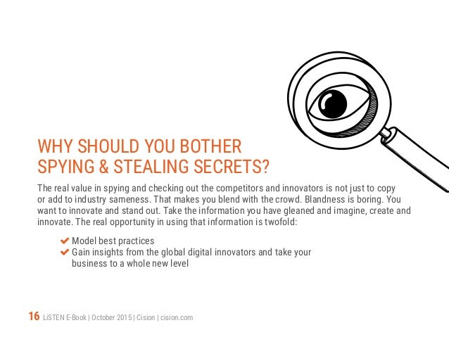 16 LiSTEN E-Book   October 2015   Cision   cision.com WHY SHOULD YOU BOTHER SPYING & STEALING SECRETS? The real value in s...