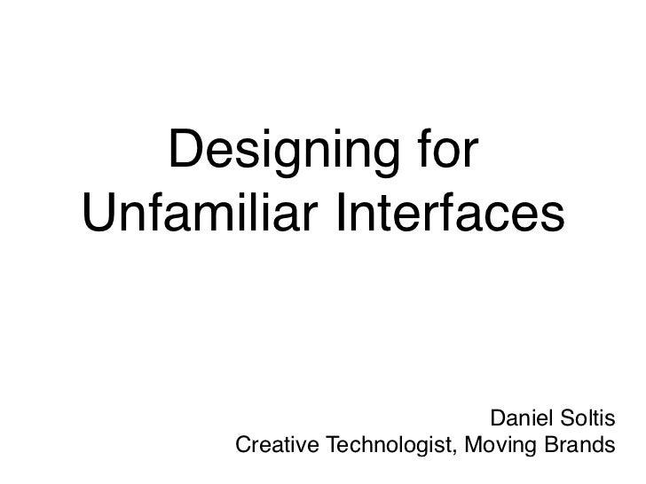 Designing forUnfamiliar Interfaces                               Daniel Soltis      Creative Technologist, Moving Brands