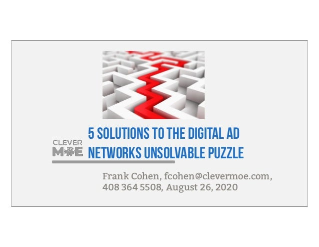 5 solutions to the digital ad networks unsolvable puzzle Frank Cohen, fcohen@clevermoe.com, 408 364 5508, August 26, 2020