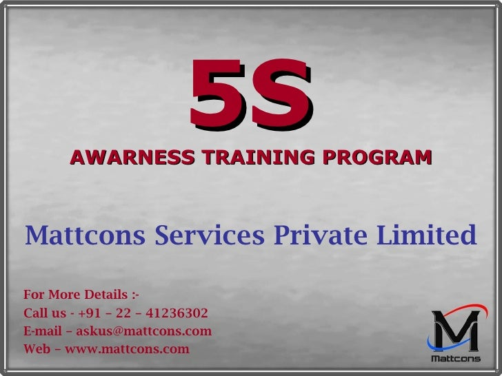 5S   AWARNESS TRAINING PROGRAM Mattcons Services Private Limited For More Details :- Call us - +91 – 22 – 41236302 E-mail ...