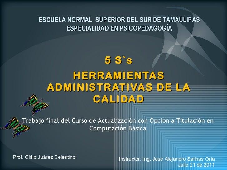 5 S`s HERRAMIENTAS ADMINISTRATIVAS DE LA CALIDAD Prof. Cirilo Juárez Celestino ESCUELA NORMAL  SUPERIOR DEL SUR DE TAMAULI...