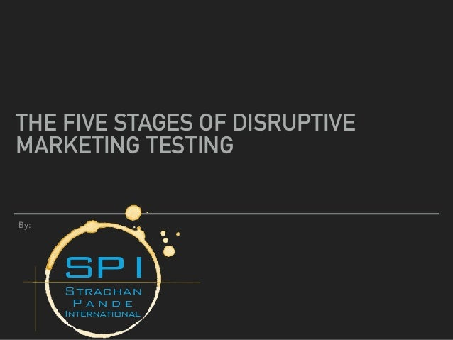 THE FIVE STAGES OF DISRUPTIVE MARKETING TESTING By:
