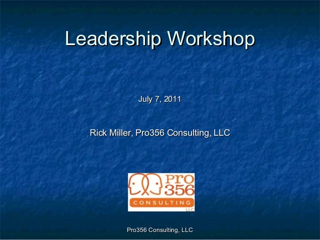 Pro356 Consulting, LLCPro356 Consulting, LLC Leadership WorkshopLeadership Workshop July 7, 2011July 7, 2011 Rick Miller, ...