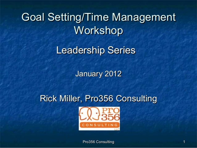 Pro356 ConsultingPro356 Consulting 11 Goal Setting/Time ManagementGoal Setting/Time Management WorkshopWorkshop Leadership...