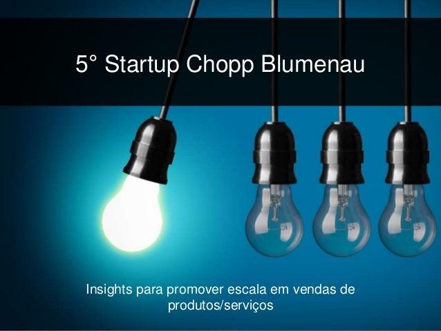 5° Startup Chopp Blumenau  Insights para promover escala em vendas de  produtos/serviços