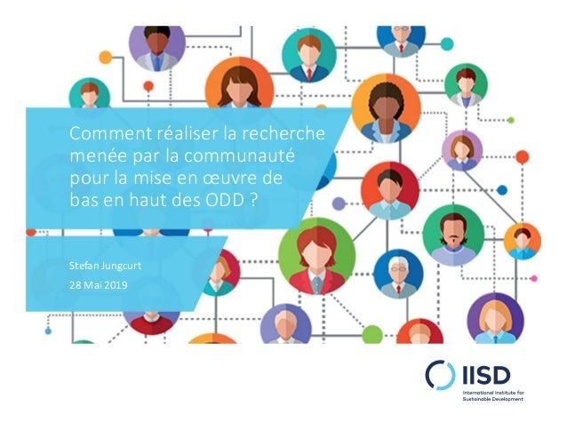 Comment réaliser la recherche menée par la communauté pour la mise en œuvre de bas en haut des ODD ? Stefan Jungcurt 28 Ma...