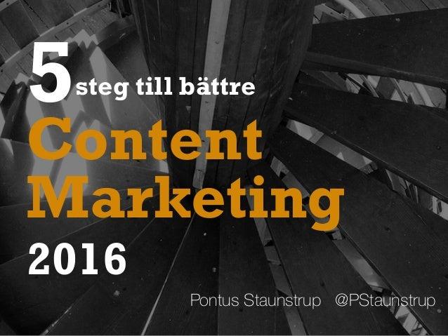 5steg till bättre Pontus Staunstrup @PStaunstrup Marketing 2016 Content