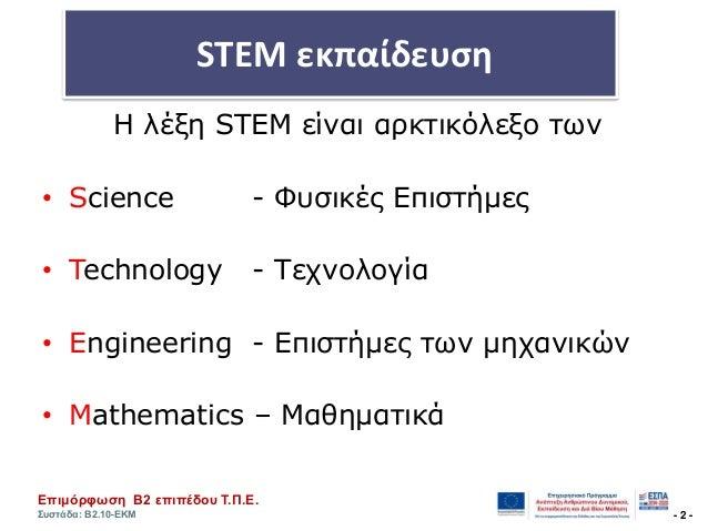 Επηκόξθσζε Β2 επηπέδνπ Τ.Π.Ε. Σπζηάδα: Β2.10-ΕΚΜ - 2 - STEM εκπαίδευςη Η λέξη STEM είναι απκτικόλεξο των • Science - Φςσικ...