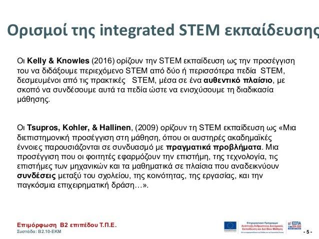 Επηκόξθσζε Β2 επηπέδνπ Τ.Π.Ε. Σπζηάδα: Β2.10-ΕΚΜ - 5 - Οριςμοί τησ integrated STEM εκπαίδευςησ Οι Kelly & Knowles (2016) ο...
